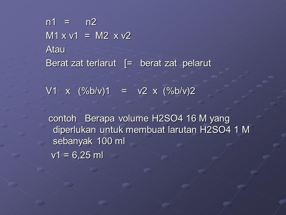 n1 = n2 M1 x v1 = M2 x v2 Atau Berat zat terlarut [= berat zat pelarut V1 x (%b/v)1 = v2 x (%b/v)2 contoh Berapa volume H2SO4 16 M yang diperlukan untuk membuat larutan H2SO4 1 M sebanyak 100 ml v1 = 6,25 ml